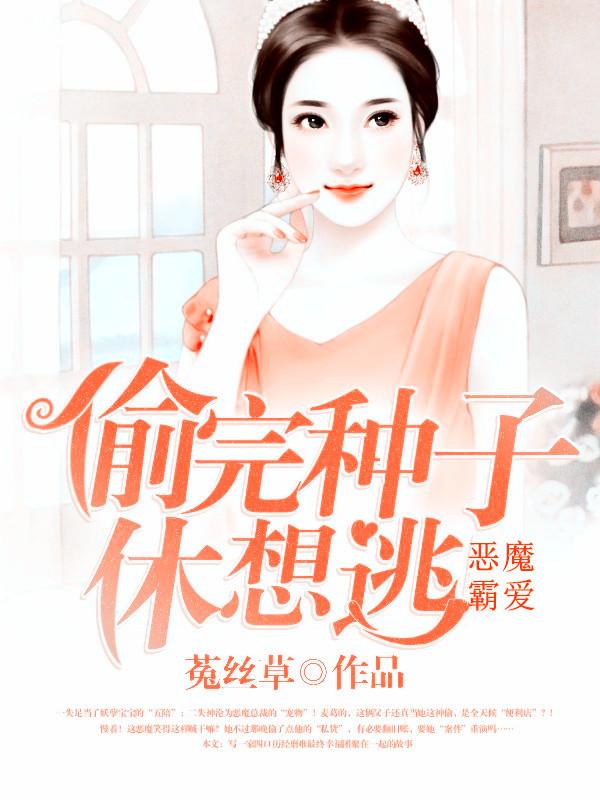 恶魔霸爱:偷完种子休想逃-花溪小说