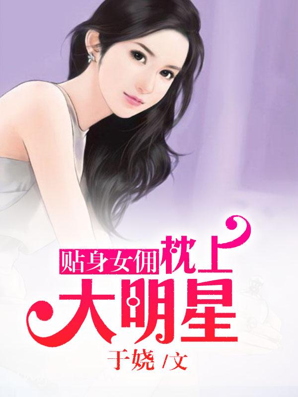 贴身女佣:枕上大明星-花溪小说