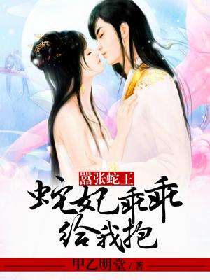 嚣张蛇王:蛇妃乖乖给我抱-花溪小说